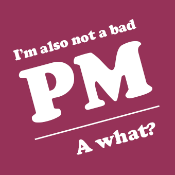 I'm also not a bad PM. A what?