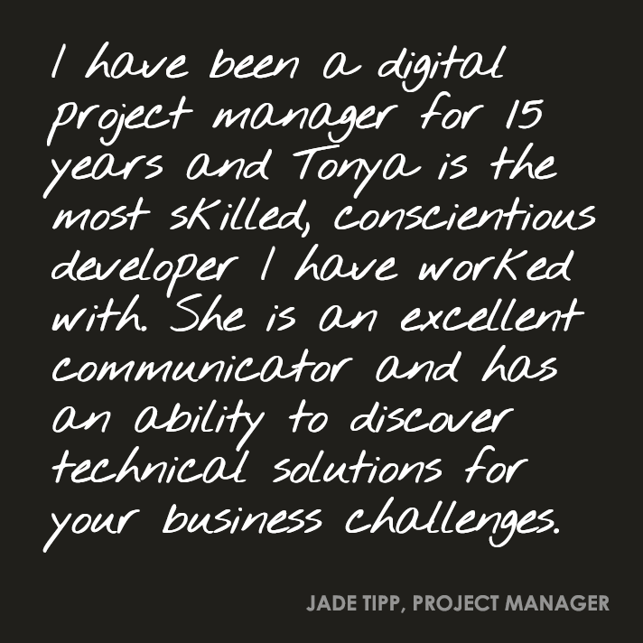 I have been a digital project manager for 15 years and Tonya is the most skilled, conscientious developer I have worked with. She is an excellent communicator and has an ability to discover technical solutions for your business challenges.