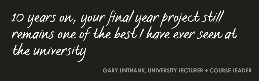 10 years on, your final year project still remains one of the best I have ever seen at the university. Gary Unthank, University Lecturer and Course Leader