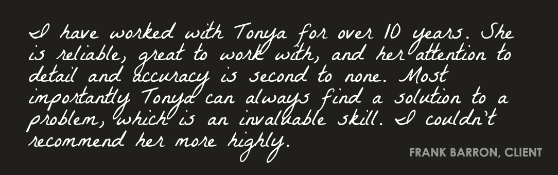 I have worked with Tonya for over ten years. She is reliable, great to work with, and her attention to detail and accuracy is second to none. Most importantly Tonya can always find a solution to a problem, which is an invaluable skill. I couldn't recommend her more highly.